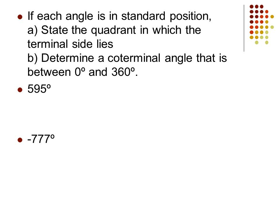 If each angle is in standard position, a) State the quadrant in which the terminal side lies b) Determine a coterminal angle that is between 0º and 360º.