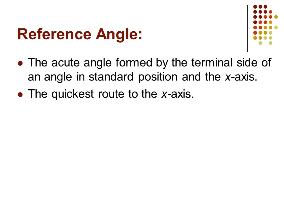 Reference Angle: The acute angle formed by the terminal side of an angle in standard position and the x-axis.