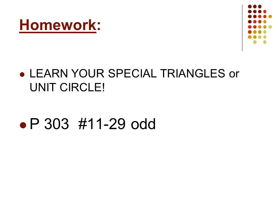 Homework: LEARN YOUR SPECIAL TRIANGLES or UNIT CIRCLE! P 303 #11-29 odd