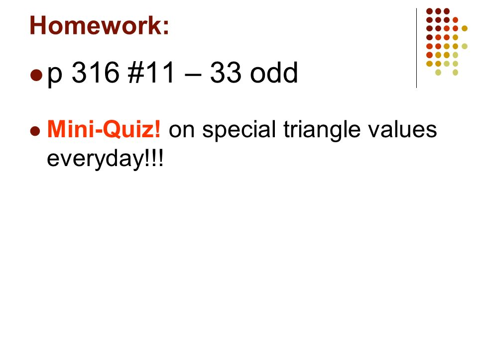 Homework: p 316 #11 – 33 odd Mini-Quiz! on special triangle values everyday!!!