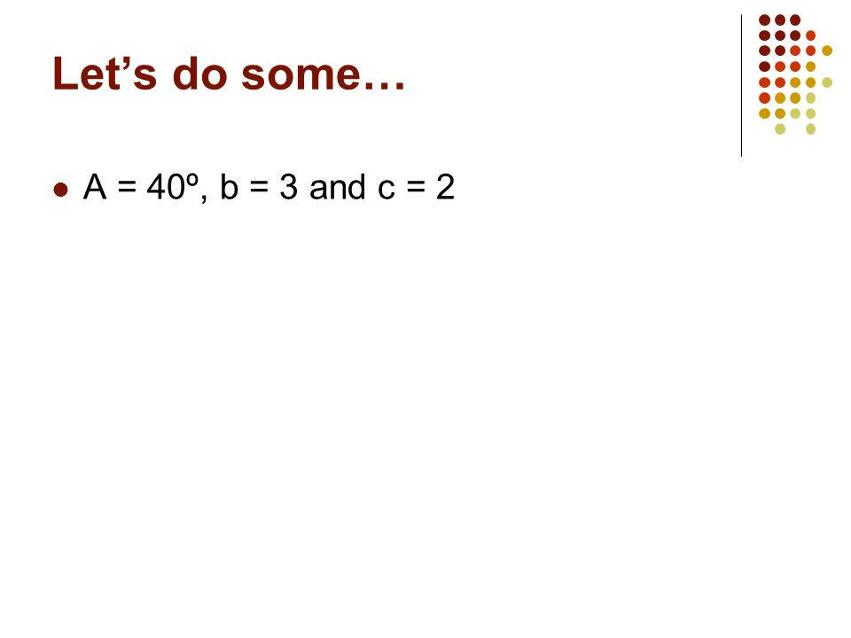 Let's do some… A = 40º, b = 3 and c = 2