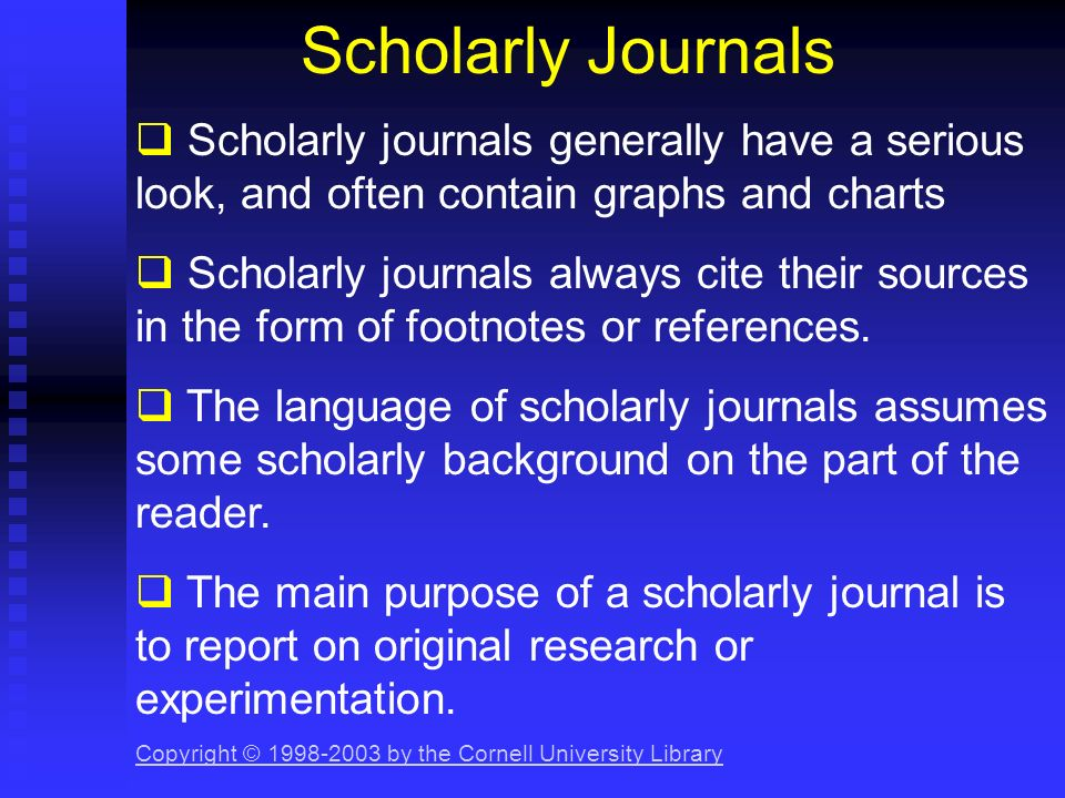 Scholarly Journals Scholarly journals generally have a serious look, and often contain graphs and charts.