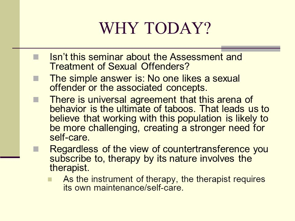 WHY TODAY Isn't this seminar about the Assessment and Treatment of Sexual Offenders