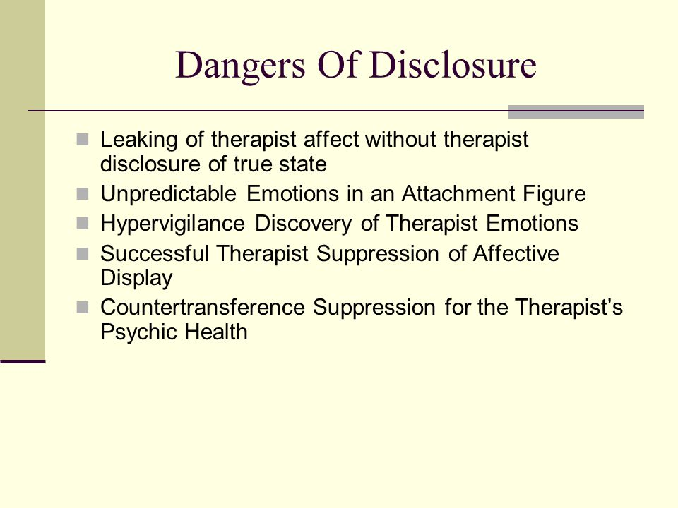 Dangers Of Disclosure Leaking of therapist affect without therapist disclosure of true state. Unpredictable Emotions in an Attachment Figure.