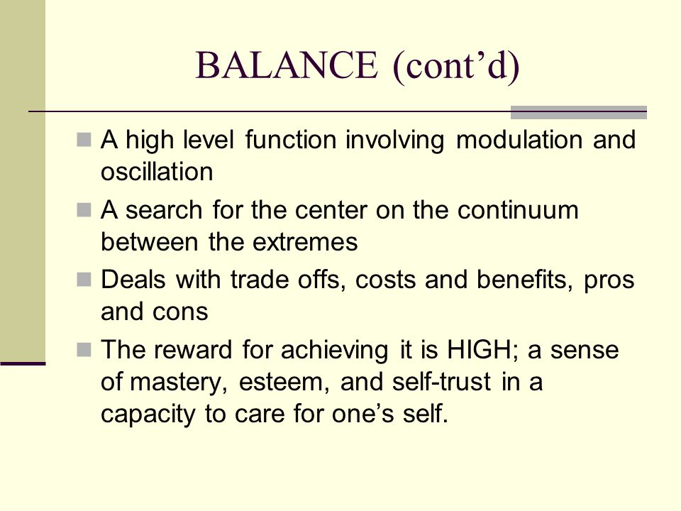 BALANCE (cont'd) A high level function involving modulation and oscillation. A search for the center on the continuum between the extremes.