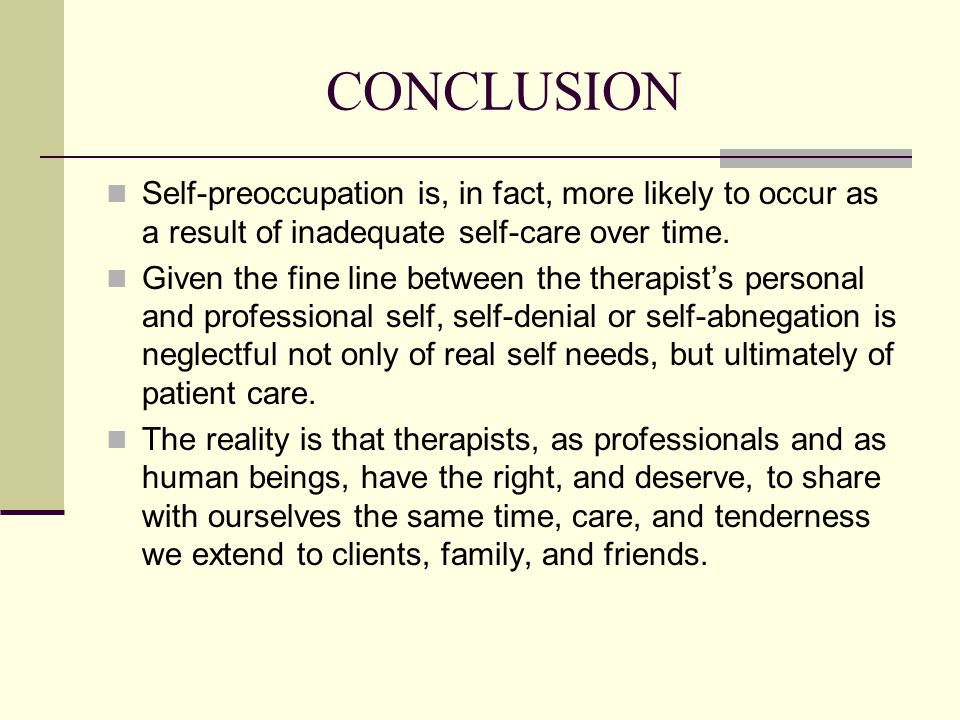 CONCLUSION Self-preoccupation is, in fact, more likely to occur as a result of inadequate self-care over time.