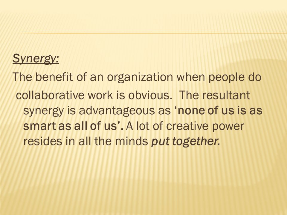 Synergy: The benefit of an organization when people do collaborative work is obvious.
