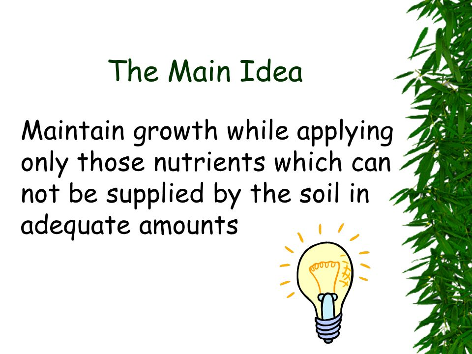 The Main Idea Maintain growth while applying only those nutrients which can not be supplied by the soil in adequate amounts.