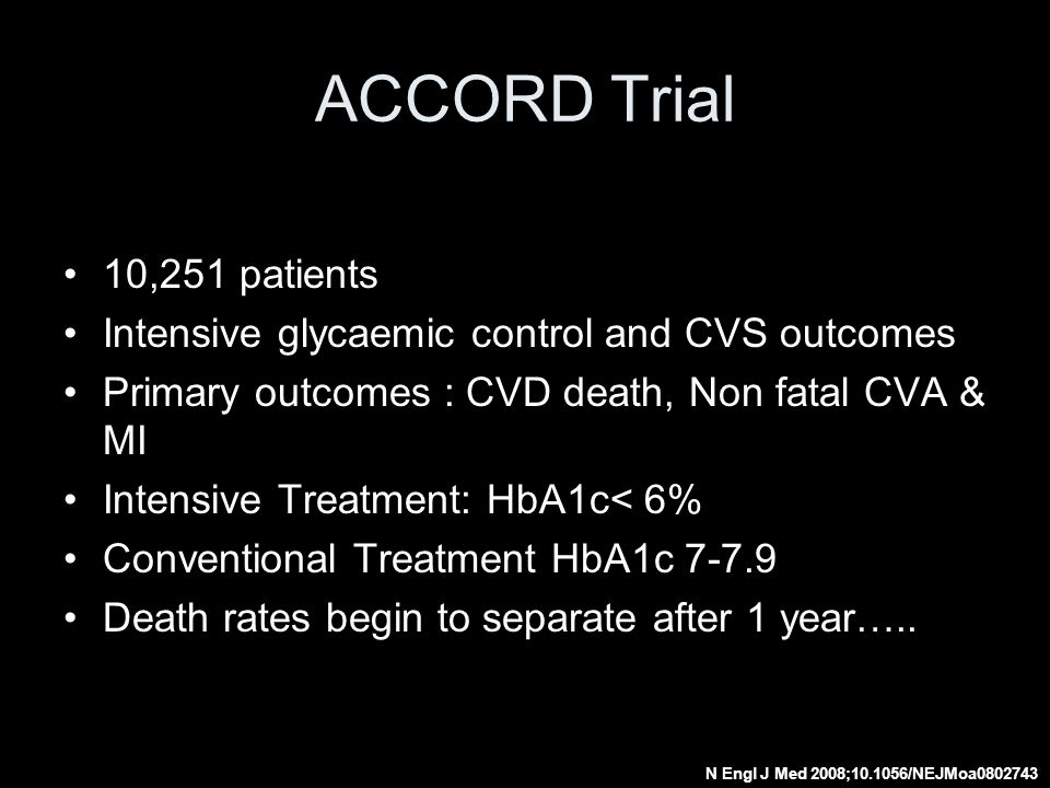 ACCORD Trial 10,251 patients. Intensive glycaemic control and CVS outcomes. Primary outcomes : CVD death, Non fatal CVA & MI.