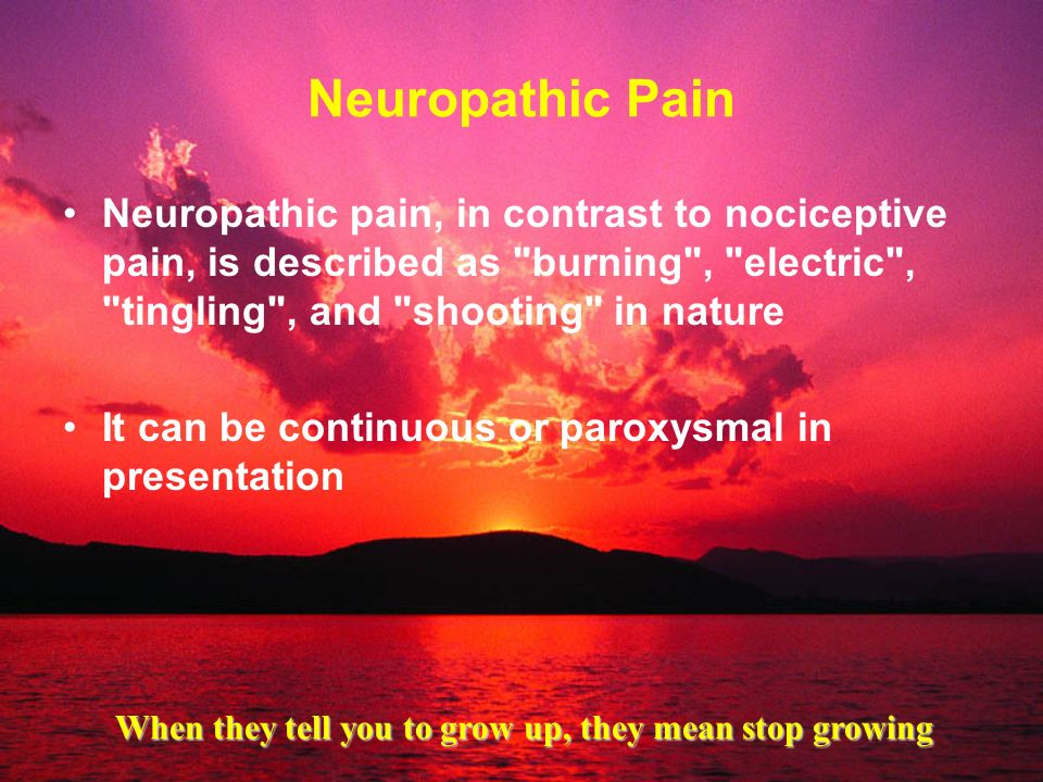 Neuropathic Pain Neuropathic pain, in contrast to nociceptive pain, is described as burning , electric , tingling , and shooting in nature.