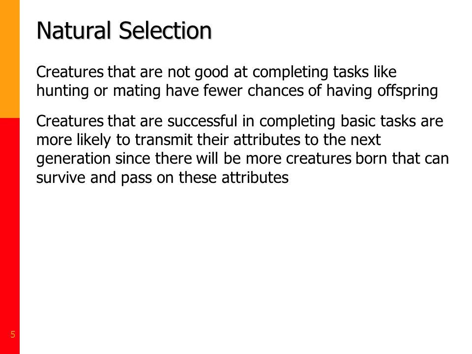 Natural Selection Creatures that are not good at completing tasks like hunting or mating have fewer chances of having offspring.