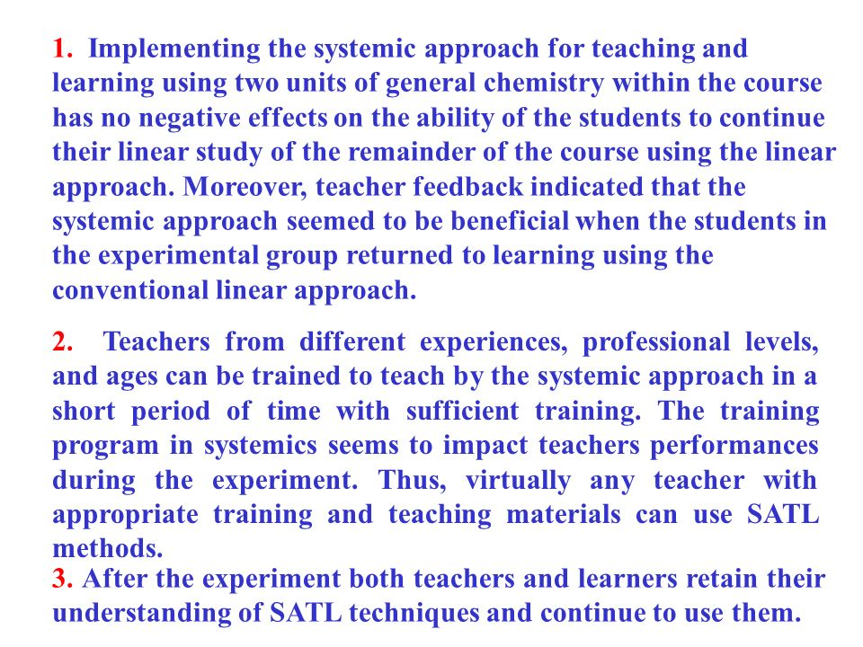 1. Implementing the systemic approach for teaching and learning using two units of general chemistry within the course has no negative effects on the ability of the students to continue their linear study of the remainder of the course using the linear approach. Moreover, teacher feedback indicated that the systemic approach seemed to be beneficial when the students in the experimental group returned to learning using the conventional linear approach.