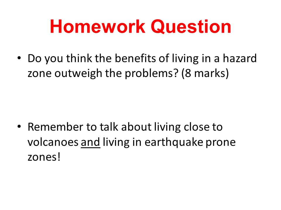 Homework Question Do you think the benefits of living in a hazard zone outweigh the problems (8 marks)