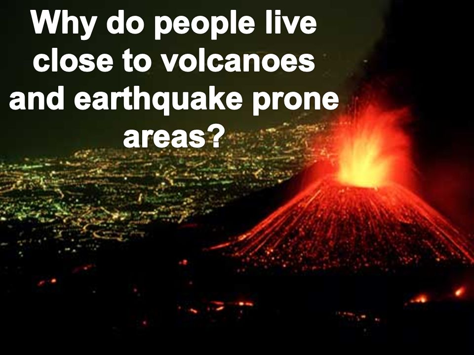 Why do people live close to volcanoes and earthquake prone areas
