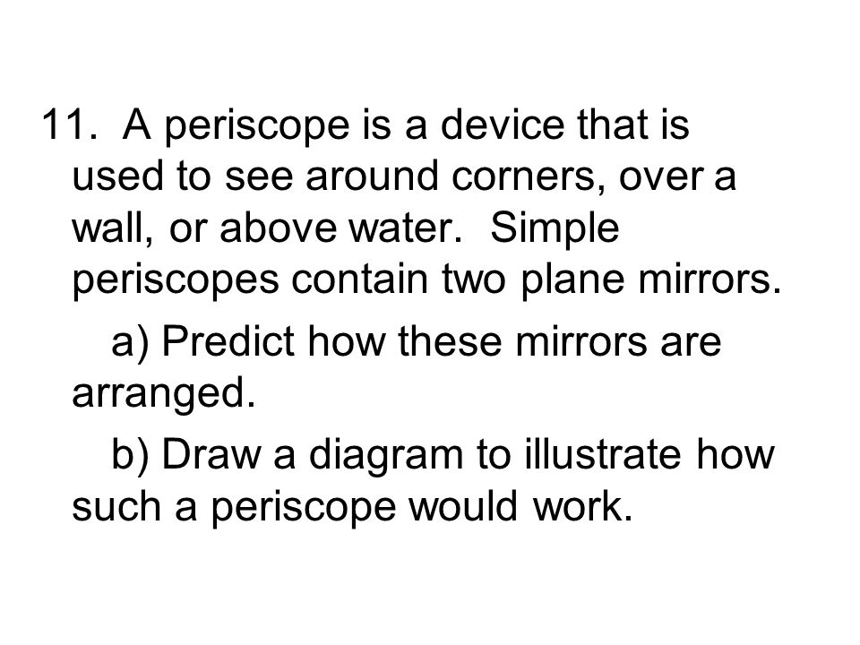 11. A periscope is a device that is used to see around corners, over a wall, or above water. Simple periscopes contain two plane mirrors.