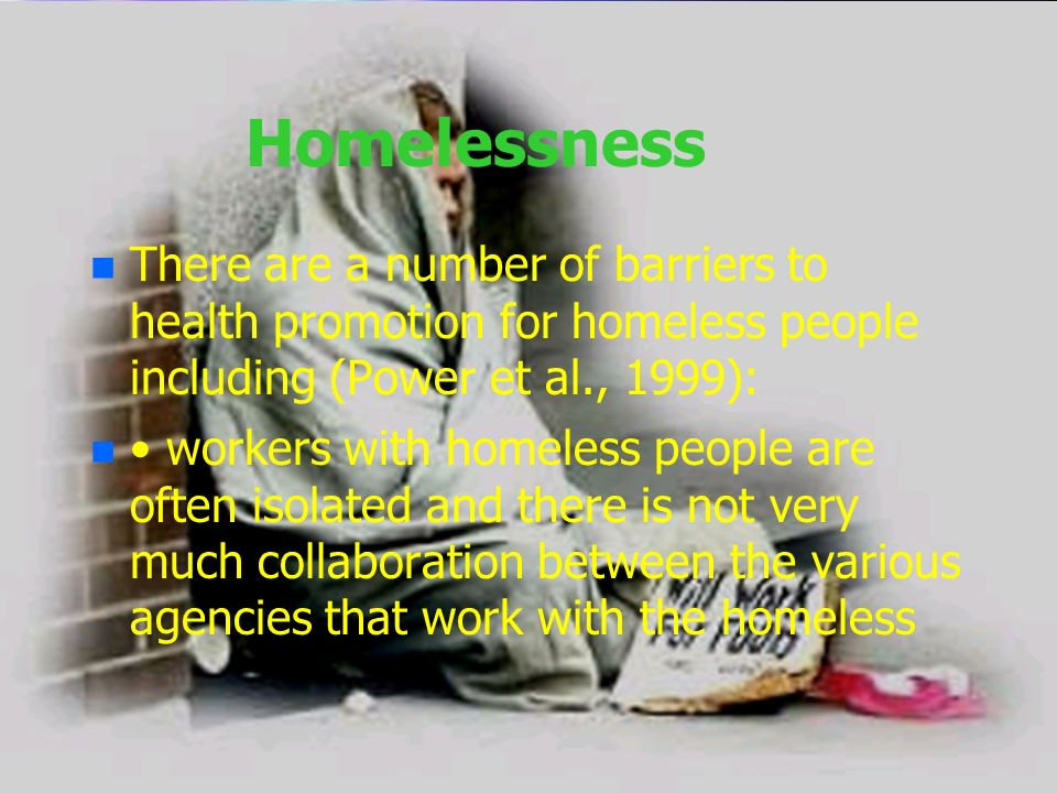 Homelessness There are a number of barriers to health promotion for homeless people including (Power et al., 1999):