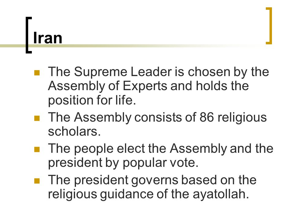 Iran The Supreme Leader is chosen by the Assembly of Experts and holds the position for life. The Assembly consists of 86 religious scholars.