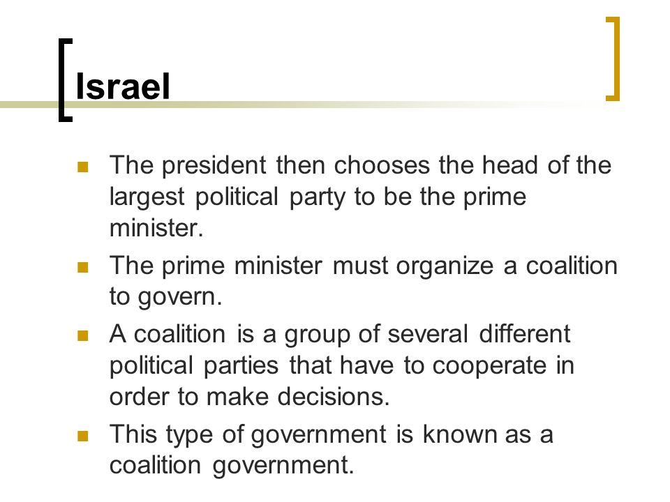 Israel The president then chooses the head of the largest political party to be the prime minister.