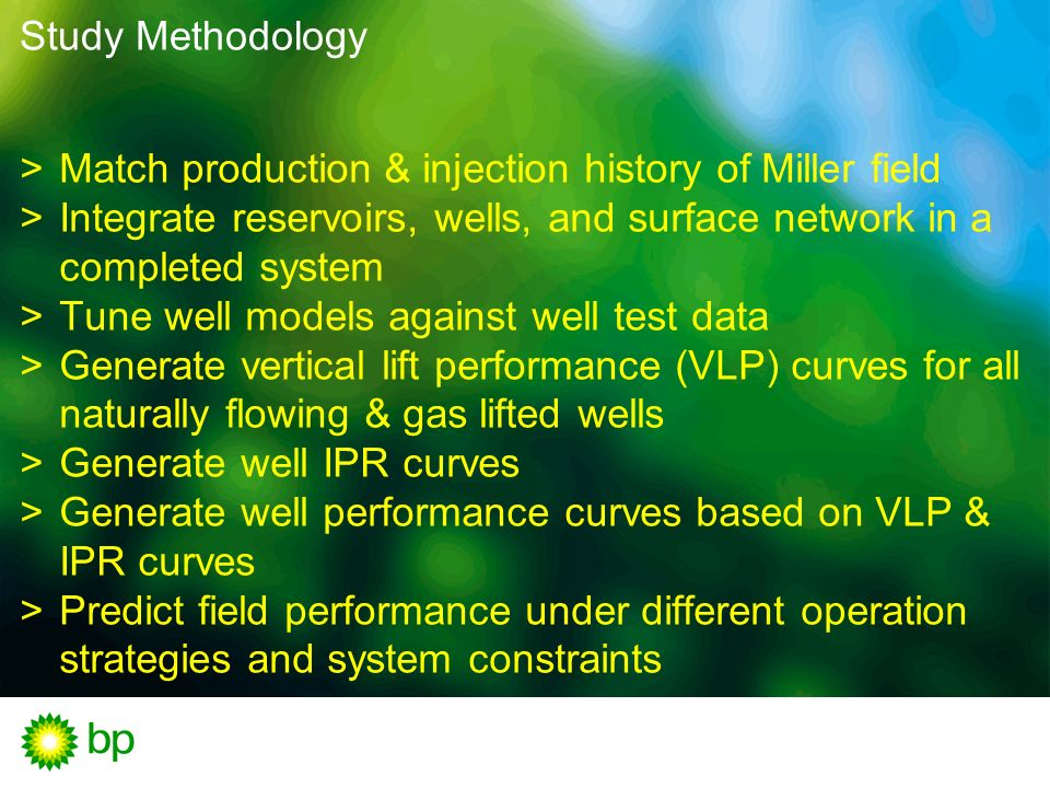 Study Methodology Match production & injection history of Miller field. Integrate reservoirs, wells, and surface network in a completed system.