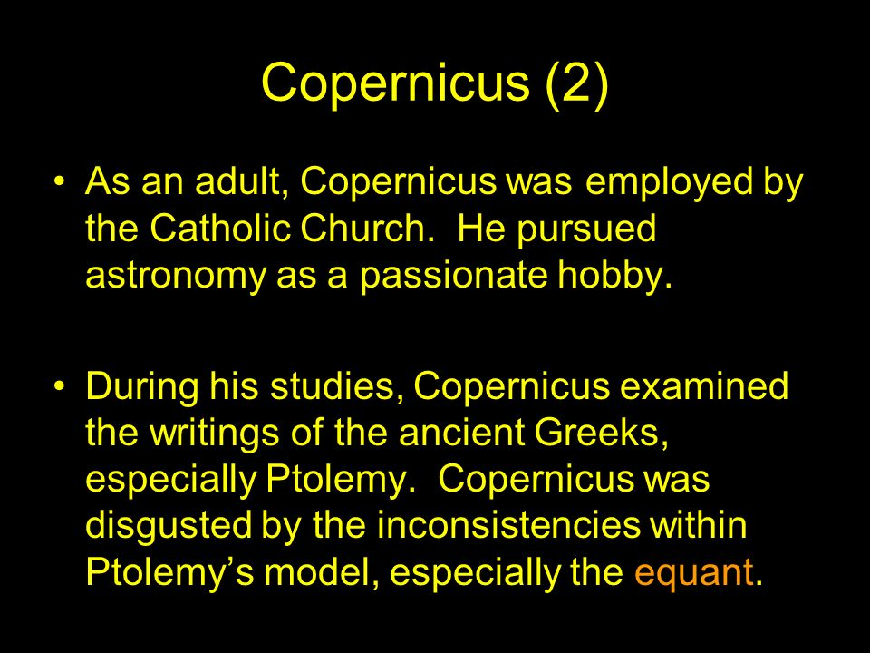 Copernicus (2) As an adult, Copernicus was employed by the Catholic Church. He pursued astronomy as a passionate hobby.