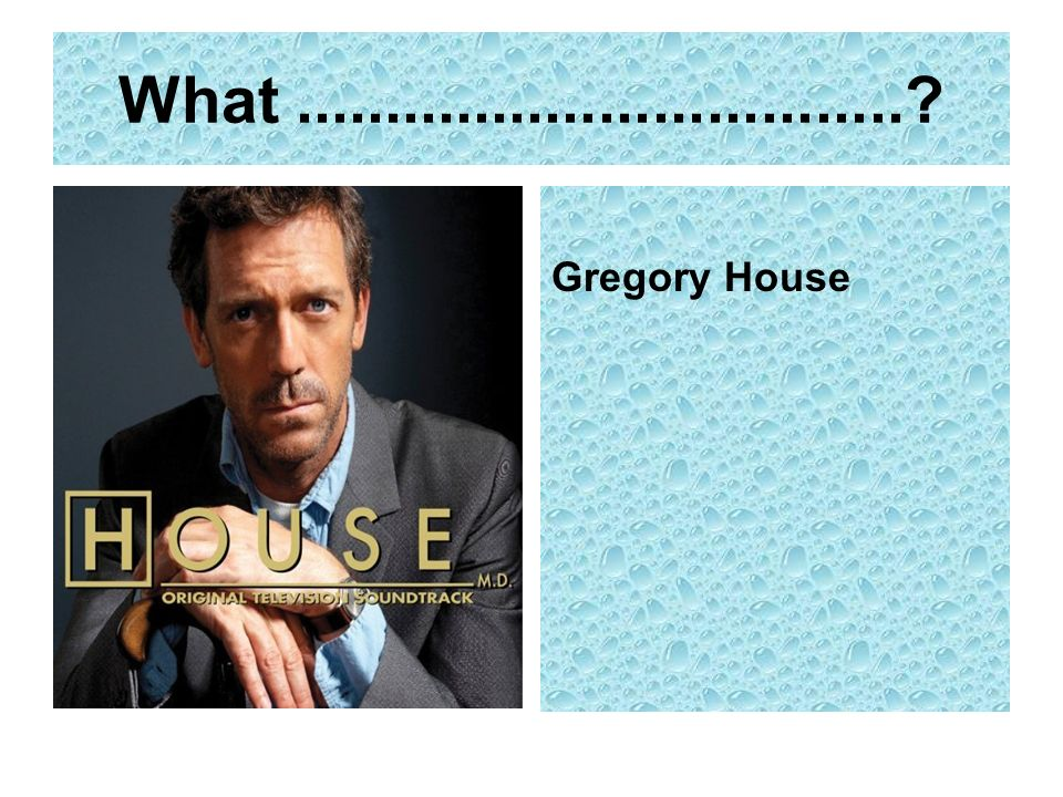 What .................................. Gregory House