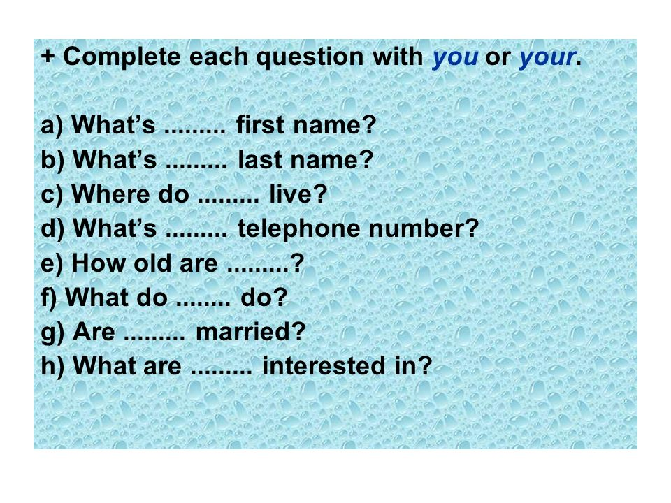 + Complete each question with you or your.