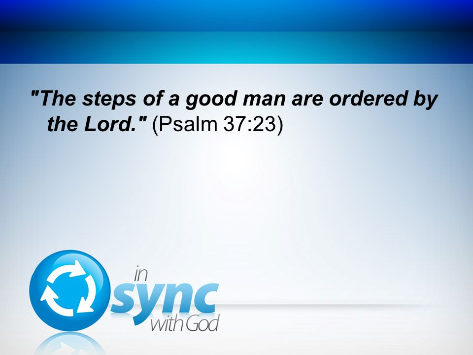 The steps of a good man are ordered by the Lord. (Psalm 37:23)