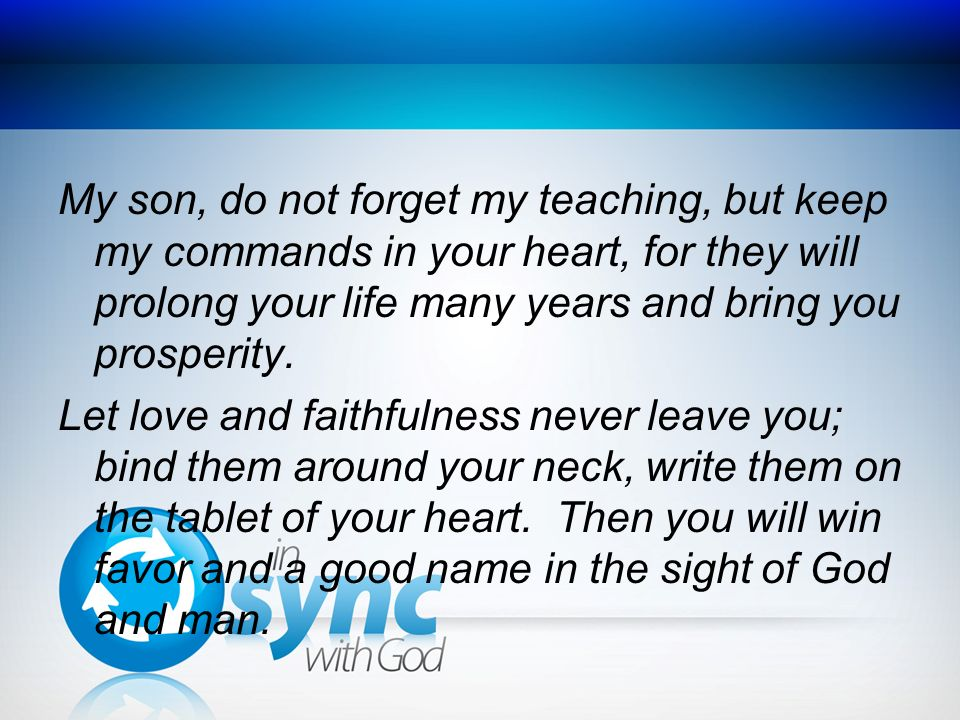 My son, do not forget my teaching, but keep my commands in your heart, for they will prolong your life many years and bring you prosperity.