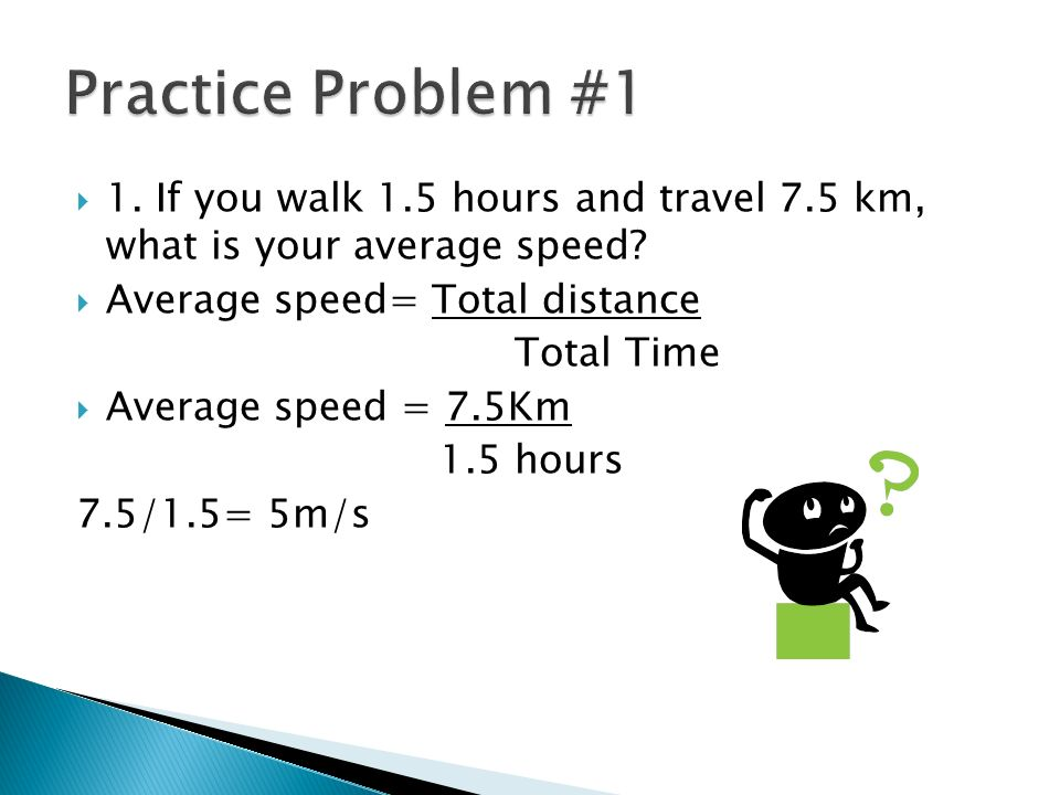 Practice Problem #1 1. If you walk 1.5 hours and travel 7.5 km, what is your average speed Average speed= Total distance.