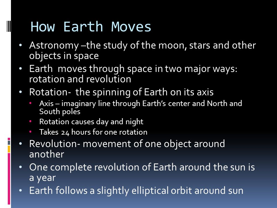 How Earth Moves Astronomy –the study of the moon, stars and other objects in space.
