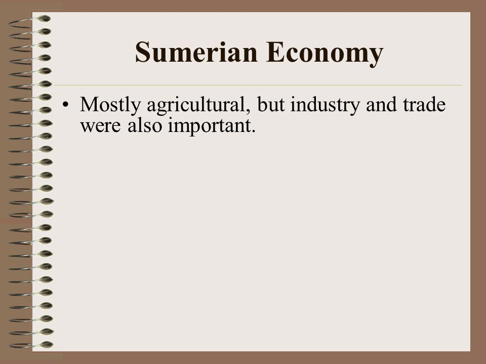 Sumerian Economy Mostly agricultural, but industry and trade were also important.
