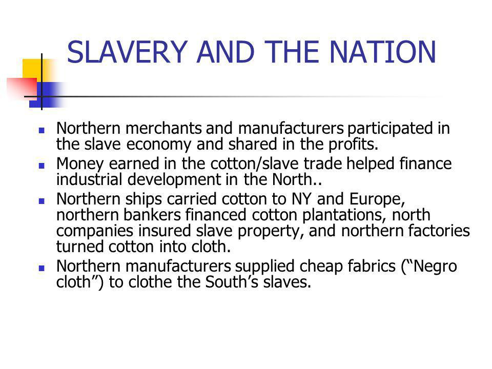 SLAVERY AND THE NATION Northern merchants and manufacturers participated in the slave economy and shared in the profits.
