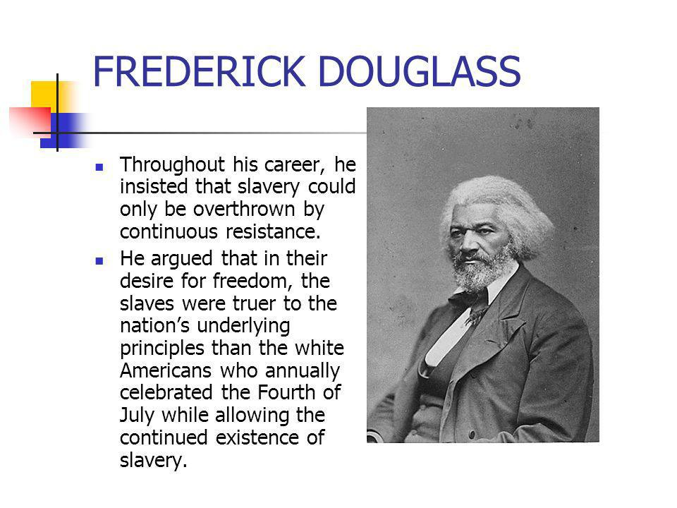 FREDERICK DOUGLASS Throughout his career, he insisted that slavery could only be overthrown by continuous resistance.