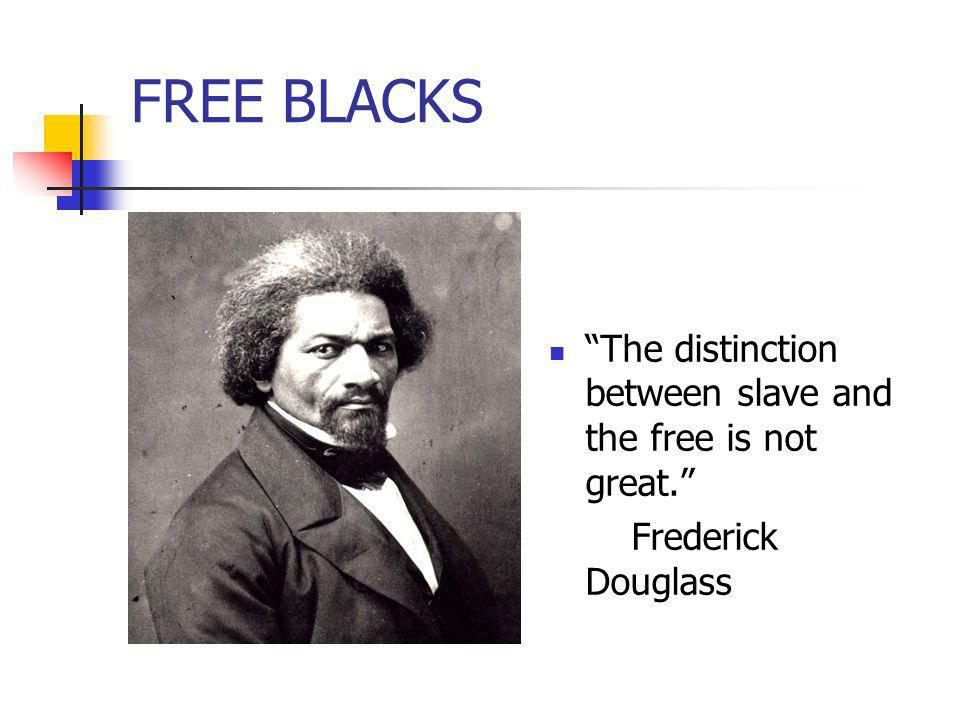 FREE BLACKS The distinction between slave and the free is not great.
