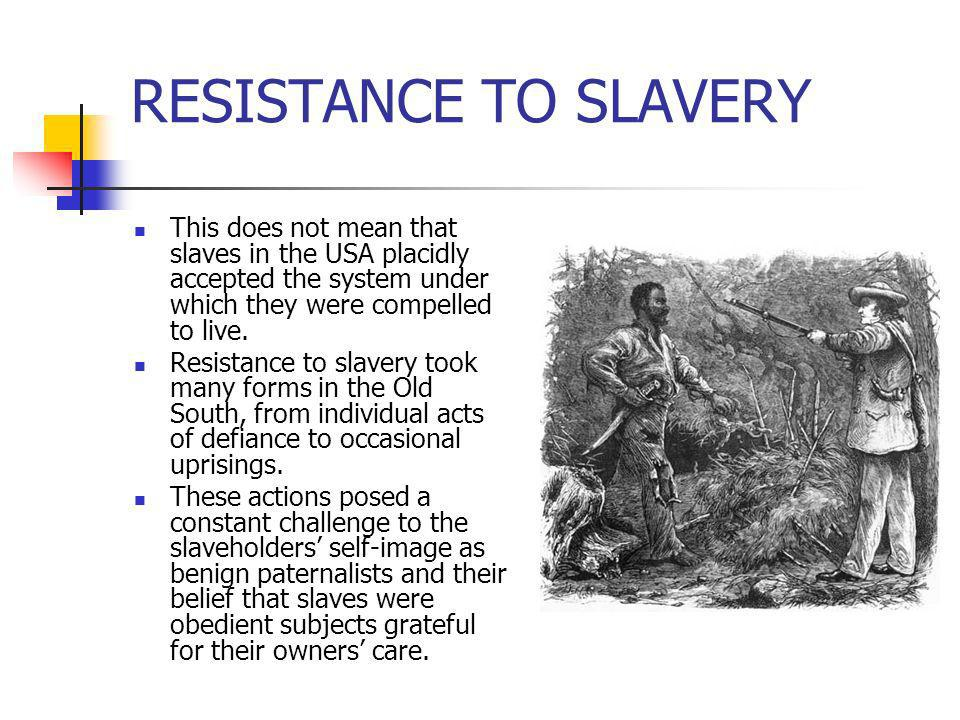 RESISTANCE TO SLAVERY This does not mean that slaves in the USA placidly accepted the system under which they were compelled to live.