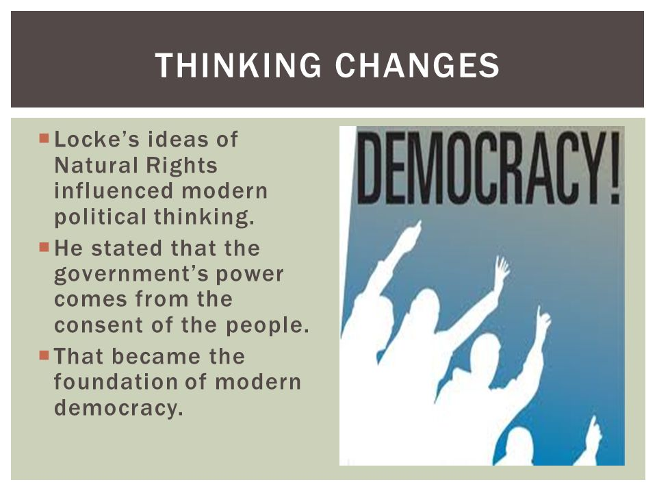 Thinking Changes Locke's ideas of Natural Rights influenced modern political thinking.