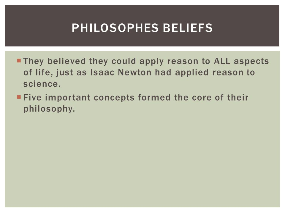 Philosophes beliefs They believed they could apply reason to ALL aspects of life, just as Isaac Newton had applied reason to science.
