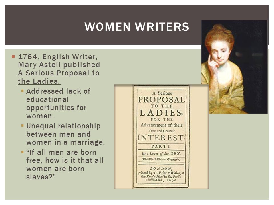 Women writers 1764, English Writer, Mary Astell published A Serious Proposal to the Ladies. Addressed lack of educational opportunities for women.