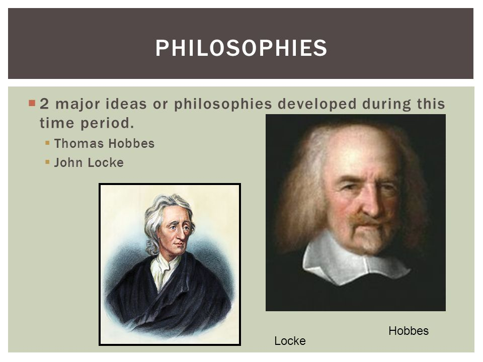 Philosophies 2 major ideas or philosophies developed during this time period. Thomas Hobbes. John Locke.