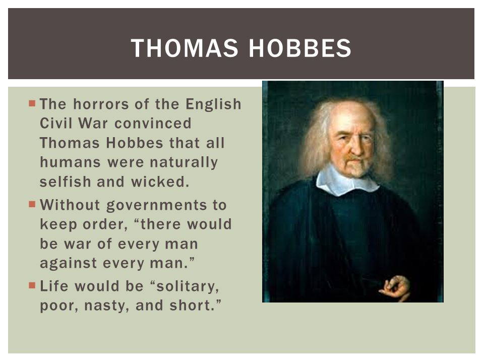 Thomas Hobbes The horrors of the English Civil War convinced Thomas Hobbes that all humans were naturally selfish and wicked.
