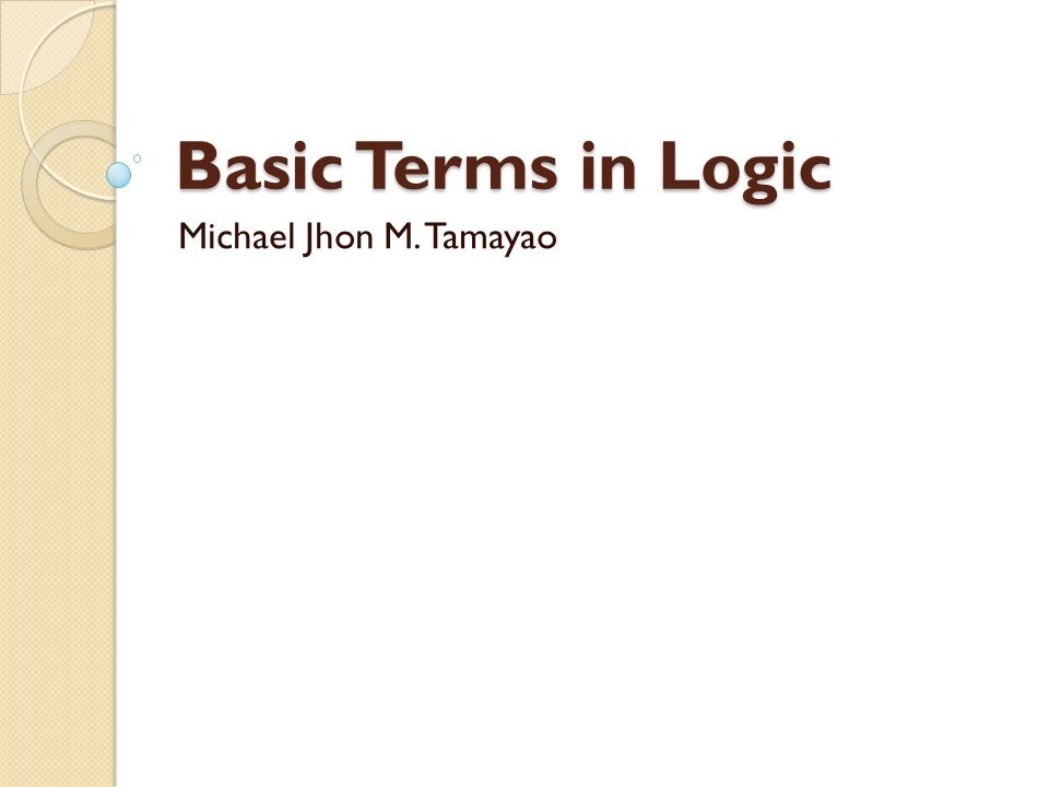Basic Terms in Logic Michael Jhon M. Tamayao