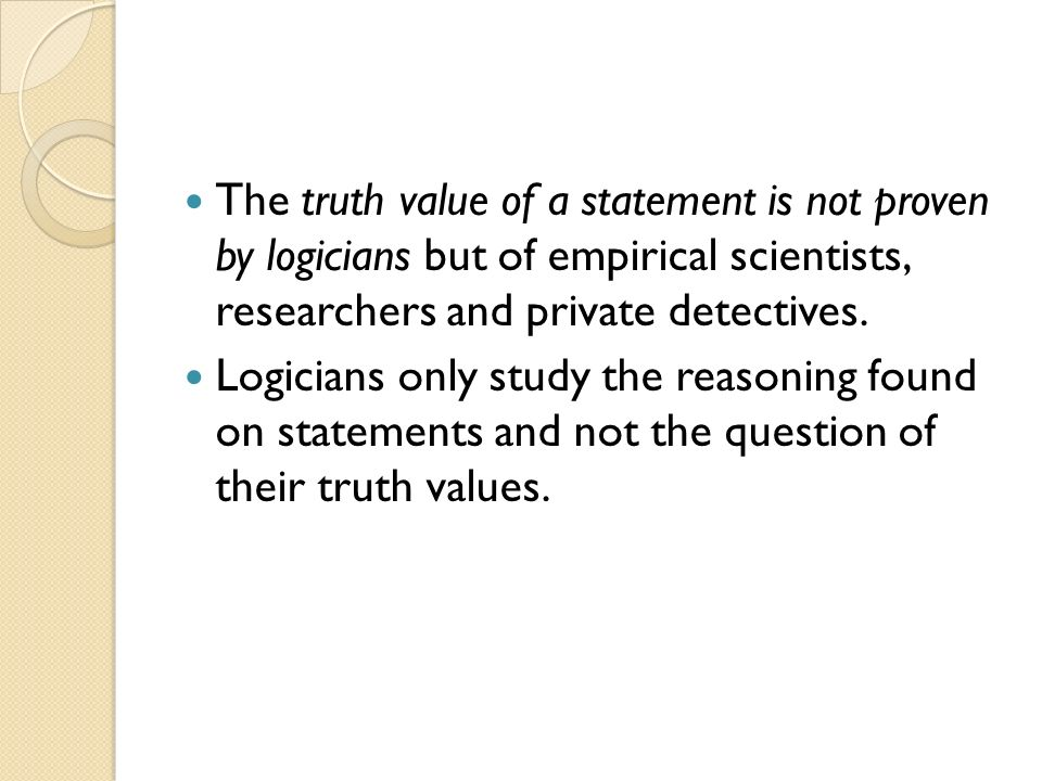 The truth value of a statement is not proven by logicians but of empirical scientists, researchers and private detectives.