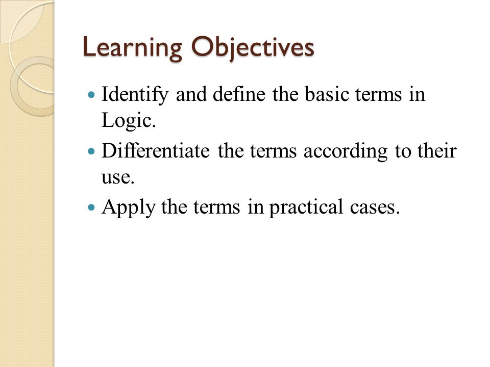 Learning Objectives Identify and define the basic terms in Logic.