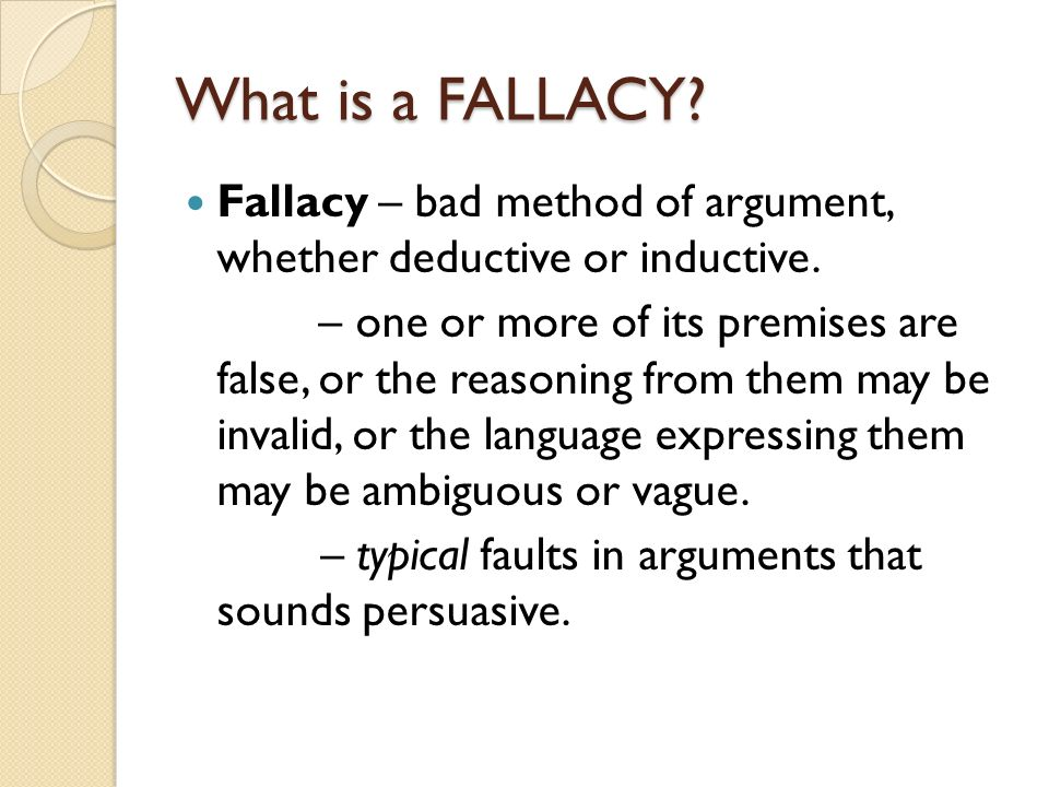 What is a FALLACY Fallacy – bad method of argument, whether deductive or inductive.
