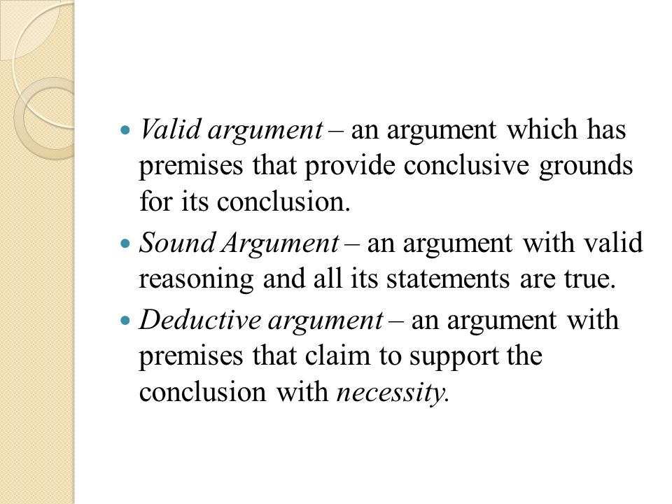 Valid argument – an argument which has premises that provide conclusive grounds for its conclusion.