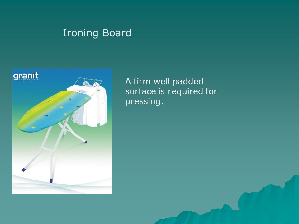 Ironing Board A firm well padded surface is required for pressing.