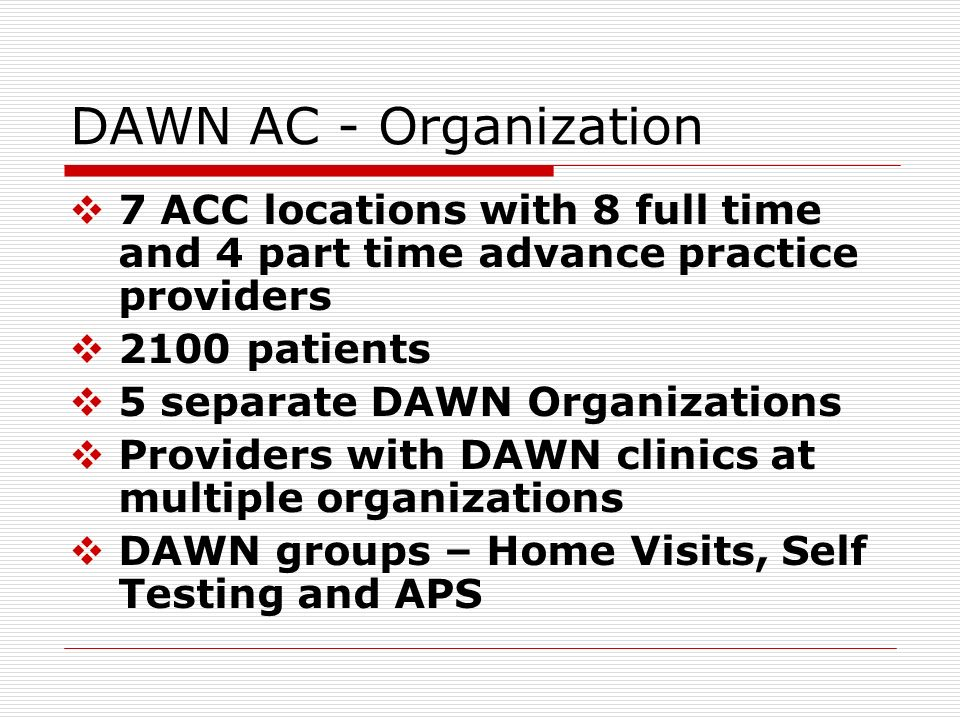 DAWN AC - Organization 7 ACC locations with 8 full time and 4 part time advance practice providers.