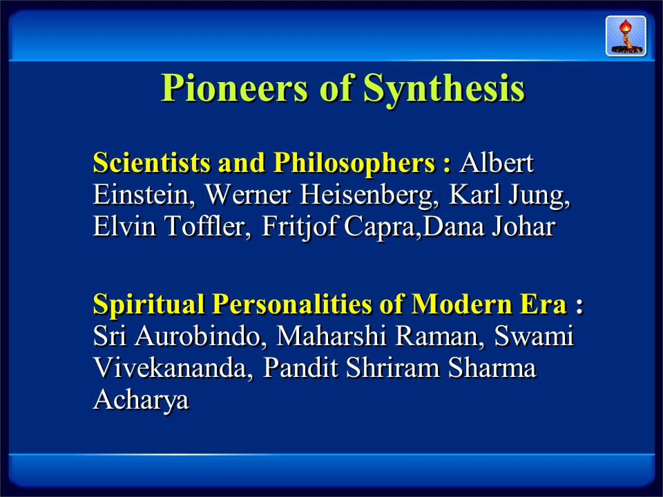 Pioneers of Synthesis Scientists and Philosophers : Albert Einstein, Werner Heisenberg, Karl Jung, Elvin Toffler, Fritjof Capra,Dana Johar.