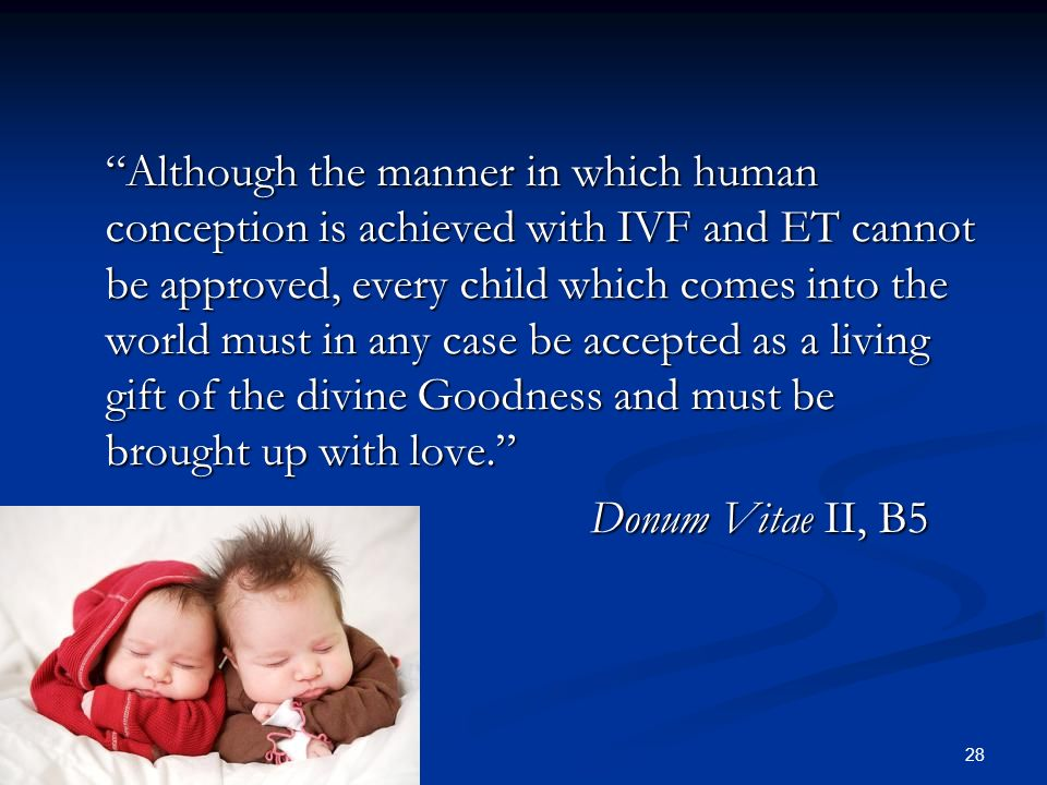 Although the manner in which human conception is achieved with IVF and ET cannot be approved, every child which comes into the world must in any case be accepted as a living gift of the divine Goodness and must be brought up with love. Donum Vitae II, B5
