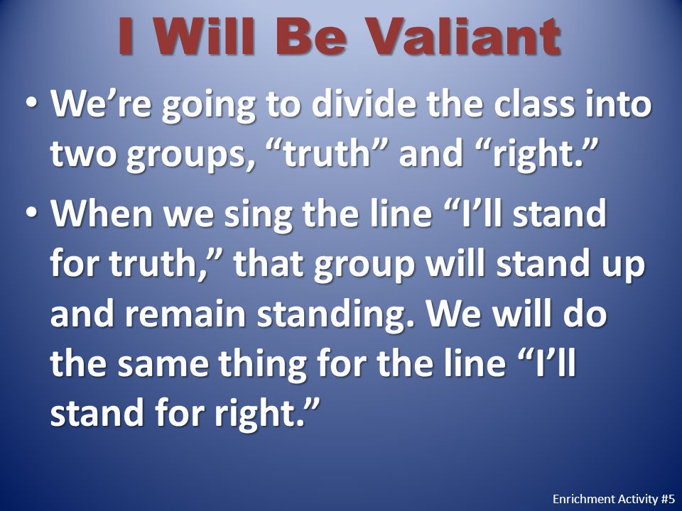 I Will Be Valiant We're going to divide the class into two groups, truth and right.